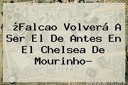 ¿Falcao Volverá A Ser El De Antes En El <b>Chelsea</b> De Mourinho?