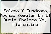 Falcao Y Cuadrado, Apenas Regular En El Duelo <b>Chelsea Vs. Fiorentina</b>