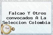 Falcao Y Otros <b>convocados</b> A La <b>Seleccion Colombia</b>