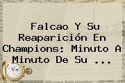 <b>Falcao</b> Y Su Reaparición En Champions: Minuto A Minuto De Su ...
