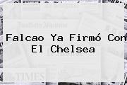 Falcao Ya Firmó Con El <b>Chelsea</b>