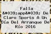 Falla &#039;app&#039; De <b>Claro Sports</b> A Un Día Del Arranque De Río 2016