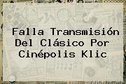 Falla Transmisión Del Clásico Por <b>Cinépolis Klic</b>
