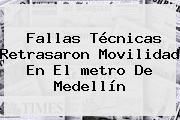 Fallas Técnicas Retrasaron Movilidad En El <b>metro De Medellín</b>