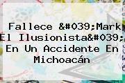 Fallece &#039;<b>Mark El Ilusionista</b>&#039; En Un Accidente En Michoacán