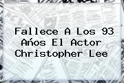 Fallece A Los 93 Años El Actor <b>Christopher Lee</b>