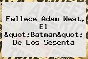 """Fallece <b>Adam West</b>, El """"Batman"""" De Los Sesenta"""