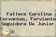 <b>Fallece Carolina Cervantes, Ferviente Seguidora De Junior</b>