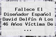 Fallece El Diseñador Español <b>David Delfín</b> A Los 46 Años Víctima De ...