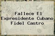 Fallece El Expresidente Cubano <b>Fidel Castro</b>