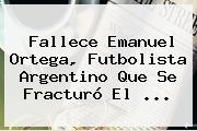 Fallece <b>Emanuel Ortega</b>, Futbolista Argentino Que Se Fracturó El <b>...</b>