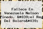 Fallece En Venezuela <b>Nelson Pinedo</b>, &#039;el Rey Del Bolero&#039;
