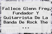 Fallece <b>Glenn Frey</b>, Fundador Y Guitarrista De La Banda De Rock The <b>...</b>