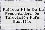 Fallece Hijo De La Presentadora De Televisión <b>Mafe Bustillo</b>