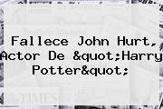"Fallece <b>John Hurt</b>, Actor De ""Harry Potter"""
