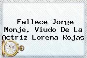 Fallece Jorge Monje, Viudo De La Actriz <b>Lorena Rojas</b>