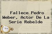 Fallece <b>Pedro Weber</b>, Actor De La Serie Rebelde