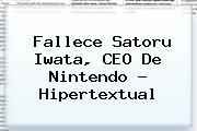 Fallece <b>Satoru Iwata</b>, CEO De Nintendo - Hipertextual