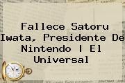 Fallece <b>Satoru Iwata</b>, Presidente De Nintendo | El Universal