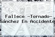 Fallece ?<b>Tornado</b>? <b>Sánchez</b> En Accidente
