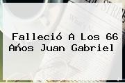 Falleció A Los 66 Años <b>Juan Gabriel</b>