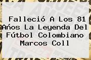 Falleció A Los 81 Años La Leyenda Del Fútbol Colombiano <b>Marcos Coll</b>