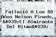 Falleció A Los 88 Años <b>Nelson Pinedo</b>, &#039;El Almirante Del Ritmo&#039;