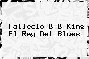 Fallecio <b>B B King</b> El Rey Del Blues