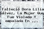 Falleció Dora Lilia Gálvez, La Mujer Que Fue Violada Y <b>empalada</b> En ...