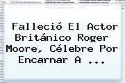 Falleció El Actor Británico <b>Roger Moore</b>, Célebre Por Encarnar A ...