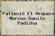 Falleció El Arquero <b>Marcos Danilo Padilha</b>