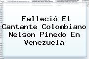 Falleció El Cantante Colombiano <b>Nelson Pinedo</b> En Venezuela