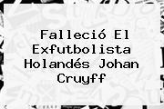 Falleció El Exfutbolista Holandés <b>Johan Cruyff</b>