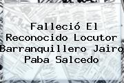 Falleció El Reconocido Locutor Barranquillero <b>Jairo Paba</b> Salcedo