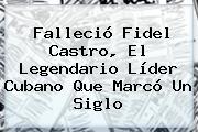 Falleció <b>Fidel Castro</b>, El Legendario Líder Cubano Que Marcó Un Siglo