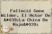 Falleció <b>Gene Wilder</b>, El Actor De &#039;La Chica De Rojo&#039;