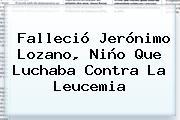 Falleció <b>Jerónimo Lozano</b>, Niño Que Luchaba Contra La Leucemia