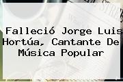 Falleció <b>Jorge Luis Hortúa</b>, Cantante De Música Popular