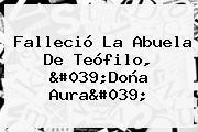Falleció La Abuela De Teófilo, 'Doña Aura'