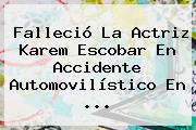 Falleció La Actriz <b>Karem Escobar</b> En Accidente Automovilístico En <b>...</b>