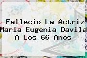 Fallecio La Actriz <b>Maria Eugenia Davila</b> A Los 66 Anos