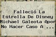 Falleció La Estrella De Disney <b>Michael Galeota</b> ¡por No Hacer Caso A <b>...</b>