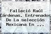 Falleció Raúl Cárdenas, Entrenador De La <b>selección Mexicana</b> En <b>...</b>