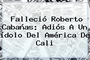 Falleció <b>Roberto Cabañas</b>: Adiós A Un ídolo Del América De Cali