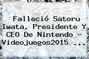 Falleció <b>Satoru Iwata</b>, Presidente Y CEO De Nintendo - Videojuegos2015 <b>...</b>