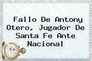 Fallo De Antony Otero, Jugador De <b>Santa Fe</b> Ante Nacional