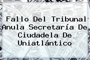 Fallo Del Tribunal Anula Secretaría De Ciudadela De <b>Uniatlántico</b>
