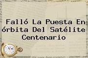 Falló La Puesta En órbita Del <b>Satélite Centenario</b>