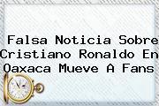 Falsa Noticia Sobre <b>Cristiano Ronaldo En Oaxaca</b> Mueve A Fans