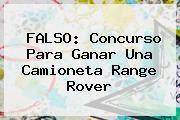 FALSO: Concurso Para Ganar Una Camioneta <b>Range Rover</b>